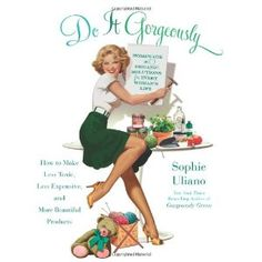 Do It Gorgeously: How To Make Less Toxic, Less Expensive, And More Beautiful Products: Amazon.ca: Sophie Uliano: Books