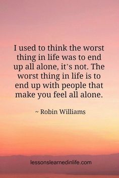"""Rest in Peace, Robin Williams. """"I used to think the worst thing in life was to end up all alone. the worst thing in life is to end up with people that make you feel all alone."""" Robin Williams Lessons Learned in Life Friday Quotes Humor, Now Quotes, Life Quotes Love, Great Quotes, Words Quotes, Quotes To Live By, Motivational Quotes, Funny Quotes, Inspirational Quotes"""