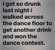 Got drunk and won a dance contest