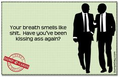 Kissing ass, hahaha