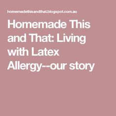 Homemade This and That: Living with Latex Allergy--our story Read more in http://natureandhealth.net/