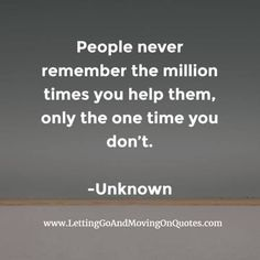 People never remember the million times you help them, only the one time you dont