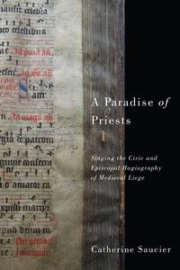 A PARADISE OF PRIESTS: SINGING THE CIVIC AND EPISCOPAL HAGIOGRAPHY OF MEDIEVAL LIEGE