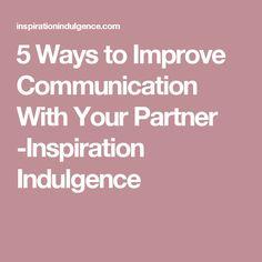 5 Ways to Improve Communication With Your Partner -Inspiration Indulgence