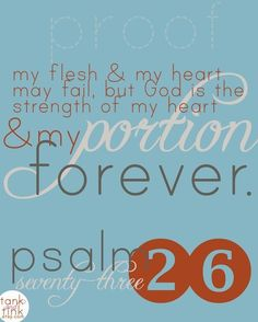 My flesh and my heart may fail, but God is the strength of my heart and my portion forever. ~ Psalm 73:26