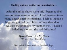 Finding out my mother was narcissistic… after the initial shock wore off, I began to feel an enormous sense of relief! I had answers to so many unexplainable situations. I felt as though a huge weight had been lifted off my shoulders. I was not the problem; my mother was. I hadn't failed my mother; she had failed me!