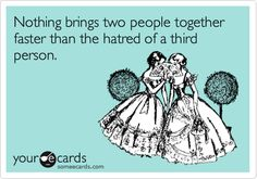 Nothing brings two people together faster than the hatred of a third person.