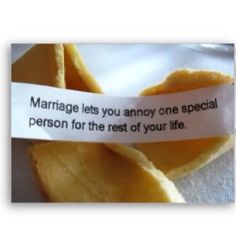 Or - Marriage lets you get annoyed by one special person for the rest of your life.