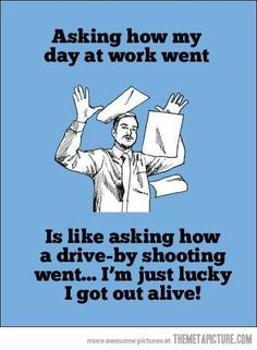 Asking how my day at work went...