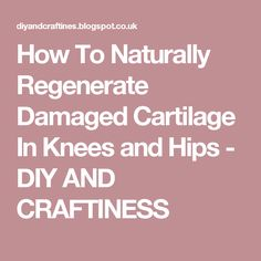 How To Naturally Regenerate Damaged Cartilage In Knees and Hips - DIY AND CRAFTINESS