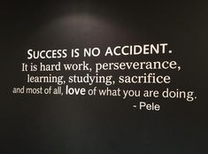 Success is no accident. It is hard work, perseverance, learning, studying, sacrifice and most of all, love of what you are doing. – Pelé thedailyquotes.com