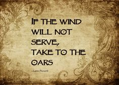 """""""if the wind will not serve, take to the oars."""""""