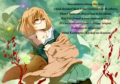 """""""Somewhere along the line, I had decided that I can't interact with others. That I have no choice but to be alone, but I've found a new reason to stay. It's because everyone is alone, senpai. Everyone is all alone."""" - Mirai Kuriyama (Kyoukai no Kanata) #beinspired"""