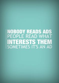 Nobody reads ads. People read what interests them. Sometimes it's an ad. Quote by famed copywriter Howard Gossage.  if you are interested how to work from money just  go www.makemoneyjcp.ws