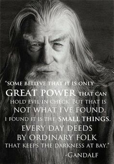I found it is the small everyday deeds of ordinary folk that keep the darkness at bay... small acts of kindness and love