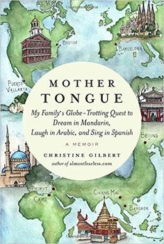 Mother Tongue: My Family's Globe-Trotting Quest to Dream in Mandarin, Laugh in Arabic, and Sing in Spanish by Christine Gilbert