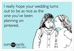 Funny Wedding Ecard: I really hope your wedding turns out to be as nice as the one you've been planning on pinterest.