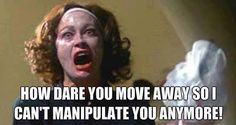 How dare you move away so I can't manipulate you anymore!