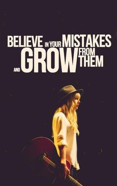 Believe in your mistakes and grow from them.