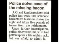 The police blotter section in a small-town newspaper is pure comedy fodder. There is no end to the joy I get out of reading clippings from small town newspaper police blotters. Funny Headlines, Newspaper Headlines, Police Humor, Funny Police, Police Life, Bacon Funny, Police Report, Late Night Snacks, Weird News