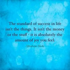 The standard of success is in the amount of joy you feel