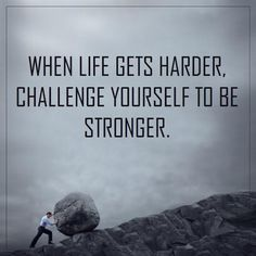 When life gets harder challenge yourself to be stronger.