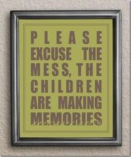 Please excuse the mess, the children are making memories - love this sign!