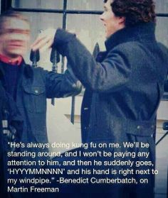 Benedict Cumberbatch on Martin Freeman.  He's always doing king fu on me !!!! Hahahhahahaha