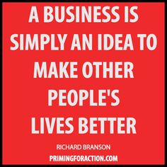 """""""A business is simply an idea to make other people's lives better."""" Richard Branson"""