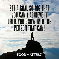 Set a goal so big that you can't achieve it until you grow into the person that can!