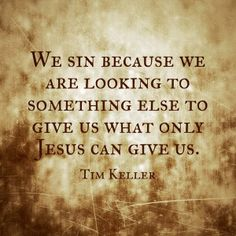 We sin because we are looking to something else to give us what only Jesus can give us. ~ Tim Keller