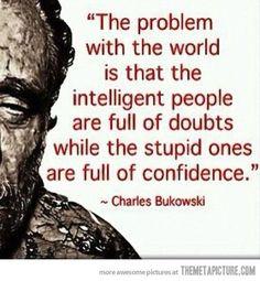Bukowski: el problema de este mundo es que la gente inteligente está llena de dudas mientras que los estúpidos lo están de confianza. ZAS! En toda la boca!
