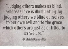 """Judging others makes us blind, whereas love is illuminating. By judging others we blind ourselves to our own evil and to the grace which others are just as entitled to as we are."""