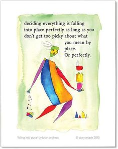 deciding everything is falling into place perfectly as long as you don't get too picky about what you mean by place. Or perfectly. Happy Birthday Cake Photo, Brian Andreas, Story People, Fun Mail, Event Themes, Small Art, Illustrators, Card Making, Greeting Cards