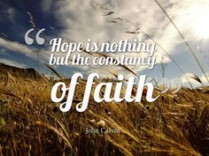 """Hope is nothing but the constancy of faith"" - John Calvin"