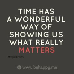 #Time has a wonderful way of showing us what really Matters - Margaret Peters