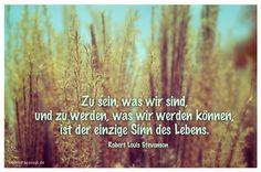 Mein Papa sagt...  Zu sein, was wir sind, und zu werden, was wir werden können, ist der einzige Sinn des Lebens. Robert Louis Stevenson   #Zitate #deutsch #quotes      Weisheiten & Zitate TÄGLICH NEU auf www.MeinPapasagt.de