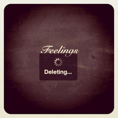 Who needs feelings? My feelings for some people just got deleted. I don't need them in my life. They caused trouble and unhappiness for me. Glad they are out of my life.