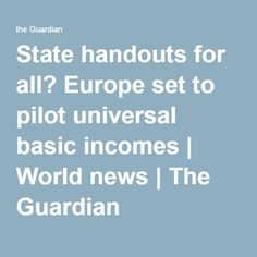 State handouts for all? Europe set to pilot universal basic incomes | World news | The Guardian
