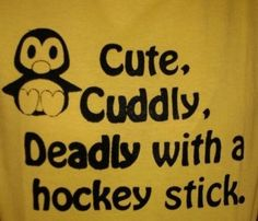 Cute, cuddly, and deadly with a hockey stick. Pittsburgh penguins!