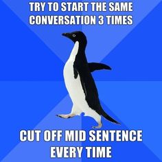 Socially Awkward Penguin  {This has happened and I usually just give up and think fine, you're the ones missing the knowledge, not me.}