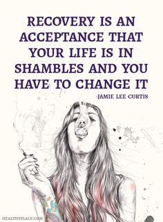 Quote on addictions: Recovery is an acceptance that your life is in shambles and you have to change it. -Jamie Lee Curtis. www.HealthyPlace.com