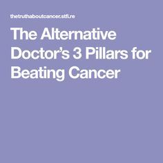 The Alternative Doctor's 3 Pillars for Beating Cancer