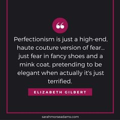 "Perfectionism quote, Elizabeth Gilbert, ""Big Magic"""