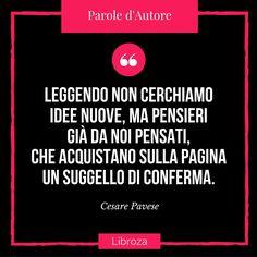 Leggendo non cerchiamo idee nuove, ma pensieri già da noi pensati, che acquistano sulla pagina un suggello di conferma. (Cesare Pavese) - Parole d'Autore - Libroza.com