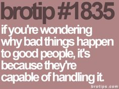 If you're wondering why bad things happen to good people it's because they're capable of handling it