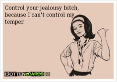 Control your jealousy bitch,  because I can't control my  temper.