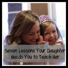 7 Lessons Your Daughter Needs You to Teach Her; OR, What I can teach my daughter so she doesnt grow up to be a back-talking, sassy teen-ager.