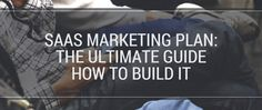 SaaS Marketing Plan: The Ultimate Guide How to Build It