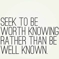Seek to be worth knowing